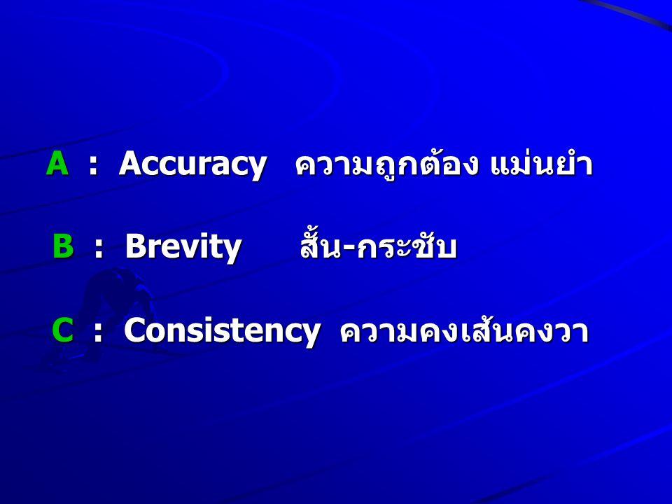A : Accuracy ความถูกต้อง แม่นยำ B : Brevity สั้น-กระชับ C : Consistency ความคงเส้นคงวา