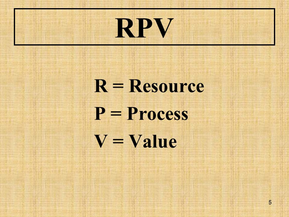 5 RPV R = Resource P = Process V = Value