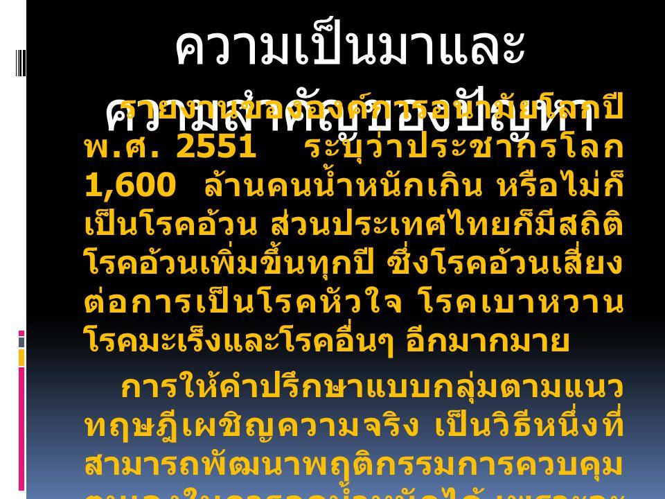 ความเป็นมาและ ความสำคัญของปัญหา รายงานขององค์การอนามัยโลกปี พ. ศ. 2551 ระบุว่าประชากรโลก 1,600 ล้านคนน้ำหนักเกิน หรือไม่ก็ เป็นโรคอ้วน ส่วนประเทศไทยก็