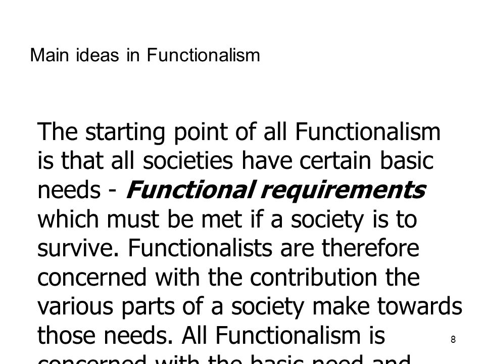 8 Main ideas in Functionalism The starting point of all Functionalism is that all societies have certain basic needs - Functional requirements which m