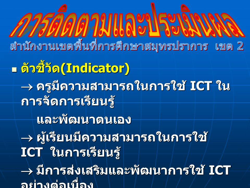 ตัวชี้วัด (Indicator) ตัวชี้วัด (Indicator)  ครูมีความสามารถในการใช้ ICT ใน การจัดการเรียนรู้  ครูมีความสามารถในการใช้ ICT ใน การจัดการเรียนรู้ และพ