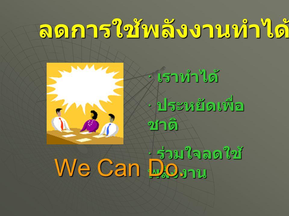 · เราทำได้ · ประหยัดเพื่อ ชาติ · ร่วมใจลดใช้ พลังงาน We Can Do. ลดการใช้พลังงานทำได้อย่างไร ?