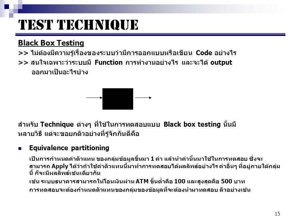 15 Black Box Testing >> ไม่ต้องมีความรู้เรื่องของระบบว่ามีการออกแบบหรือเขียน Code อย่างไร >> สนใจเฉพาะว่าระบบมี Function การทำงานอย่างไร และจะได้ output ออกมาเป็นอะไรบ้าง สำหรับ Technique ต่างๆ ที่ใช้ในการทดสอบแบบ Black box testing นั้นมี หลายวิธี แต่จะขอยกตัวอย่างที่รู้จักกันดีคือ Equivalence partitioning เป็นการกำหนดค่าตัวแทน ของกลุ่มข้อมูลขึ้นมา 1 ค่า แล้วนำค่านั้นมาใช้ในการทดสอบ ซึ่งจะ สามารถ Apply ได้ว่าถ้าใช้ค่าตัวแทนนี้มาทำการทดสอบได้ผลลัพธ์อย่างไร ค่าอื่นๆ ที่อยู่ภายใต้กลุ่ม นี้ ก็จะมีผลลัพธ์เช่นเดียวกัน เช่น ระบบธนาคารสามารถให้โอนเงินผ่าน ATM ขั้นต่ำคือ 100 และสูงสุดคือ 500 บาท การทดสอบจะต้องกำหนดตัวแทนของกลุ่มของข้อมูลที่จะต้องนำมาทดสอบ ตัวอย่างเช่น TEST TECHNIQUE