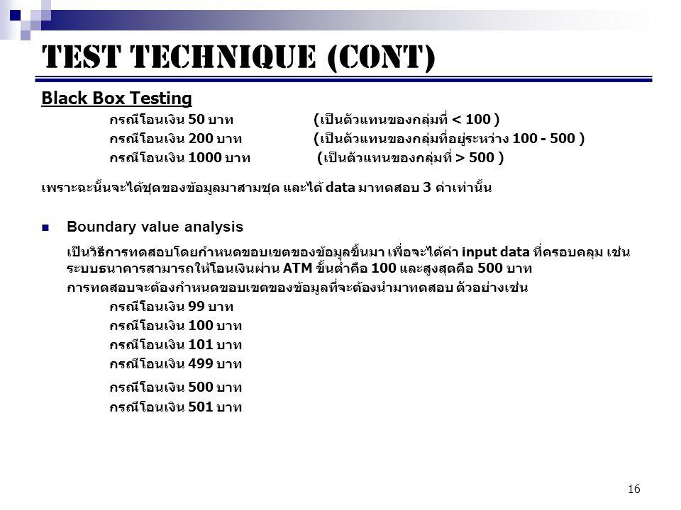 16 Black Box Testing กรณีโอนเงิน 50 บาท (เป็นตัวแทนของกลุ่มที่ < 100 ) กรณีโอนเงิน 200 บาท (เป็นตัวแทนของกลุ่มที่อยู่ระหว่าง 100 - 500 ) กรณีโอนเงิน 1000 บาท (เป็นตัวแทนของกลุ่มที่ > 500 ) เพราะฉะนั้นจะได้ชุดของข้อมูลมาสามชุด และได้ data มาทดสอบ 3 ค่าเท่านั้น Boundary value analysis เป็นวิธีการทดสอบโดยกำหนดขอบเขตของข้อมูลขึ้นมา เพื่อจะได้ค่า input data ที่ครอบคลุม เช่น ระบบธนาคารสามารถให้โอนเงินผ่าน ATM ขั้นต่ำคือ 100 และสูงสุดคือ 500 บาท การทดสอบจะต้องกำหนดขอบเขตของข้อมูลที่จะต้องนำมาทดสอบ ตัวอย่างเช่น กรณีโอนเงิน 99 บาท กรณีโอนเงิน 100 บาท กรณีโอนเงิน 101 บาท กรณีโอนเงิน 499 บาท กรณีโอนเงิน 500 บาท กรณีโอนเงิน 501 บาท TEST TECHNIQUE (CONT)