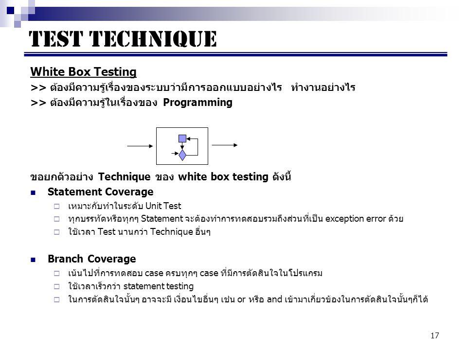 17 White Box Testing >> ต้องมีความรู้เรื่องของระบบว่ามีการออกแบบอย่างไร ทำงานอย่างไร >> ต้องมีความรู้ในเรื่องของ Programming ขอยกตัวอย่าง Technique ของ white box testing ดังนี้ Statement Coverage  เหมาะกับทำในระดับ Unit Test  ทุกบรรทัดหรือทุกๆ Statement จะต้องทำการทดสอบรวมถึงส่วนที่เป็น exception error ด้วย  ใช้เวลา Test นานกว่า Technique อื่นๆ Branch Coverage  เน้นไปที่การทดสอบ case ครบทุกๆ case ที่มีการตัดสินใจในโปรแกรม  ใช้เวลาเร็วกว่า statement testing  ในการตัดสินใจนั้นๆ อาจจะมี เงื่อนไขอื่นๆ เช่น or หรือ and เข้ามาเกี่ยวข้องในการตัดสินใจนั้นๆก็ได้ TEST TECHNIQUE