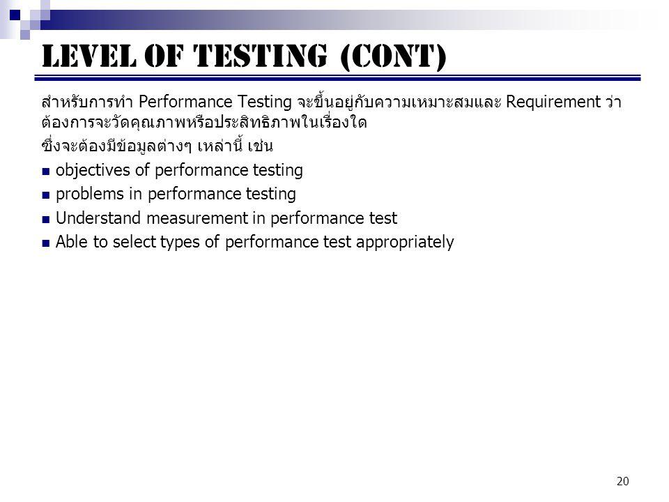 20 สำหรับการทำ Performance Testing จะขึ้นอยู่กับความเหมาะสมและ Requirement ว่า ต้องการจะวัดคุณภาพหรือประสิทธิภาพในเรื่องใด ซึ่งจะต้องมีข้อมูลต่างๆ เหล่านี้ เช่น objectives of performance testing problems in performance testing Understand measurement in performance test Able to select types of performance test appropriately LEVEL OF TESTING (cont)