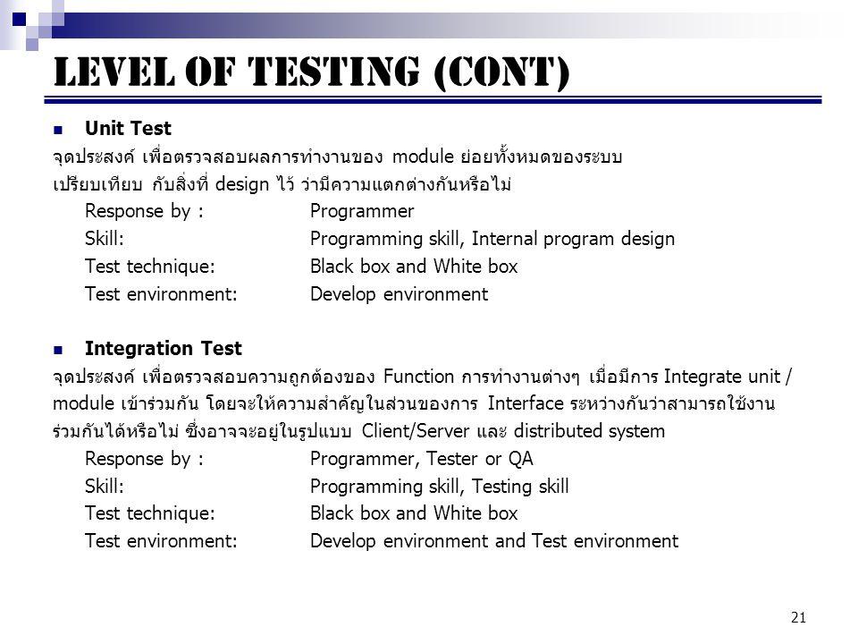21 Unit Test จุดประสงค์ เพื่อตรวจสอบผลการทำงานของ module ย่อยทั้งหมดของระบบ เปรียบเทียบ กับสิ่งที่ design ไว้ ว่ามีความแตกต่างกันหรือไม่ Response by : Programmer Skill:Programming skill, Internal program design Test technique:Black box and White box Test environment:Develop environment Integration Test จุดประสงค์ เพื่อตรวจสอบความถูกต้องของ Function การทำงานต่างๆ เมื่อมีการ Integrate unit / module เข้าร่วมกัน โดยจะให้ความสำคัญในส่วนของการ Interface ระหว่างกันว่าสามารถใช้งาน ร่วมกันได้หรือไม่ ซึ่งอาจจะอยู่ในรูปแบบ Client/Server และ distributed system Response by : Programmer, Tester or QA Skill:Programming skill, Testing skill Test technique:Black box and White box Test environment:Develop environment and Test environment LEVEL OF TESTING (cont)
