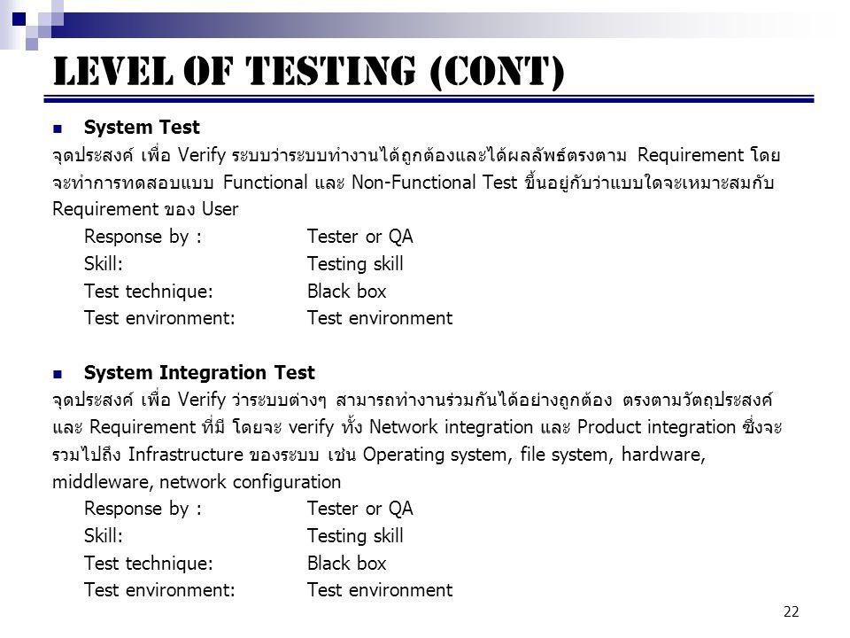 22 System Test จุดประสงค์ เพื่อ Verify ระบบว่าระบบทำงานได้ถูกต้องและได้ผลลัพธ์ตรงตาม Requirement โดย จะทำการทดสอบแบบ Functional และ Non-Functional Test ขึ้นอยู่กับว่าแบบใดจะเหมาะสมกับ Requirement ของ User Response by : Tester or QA Skill:Testing skill Test technique:Black box Test environment:Test environment System Integration Test จุดประสงค์ เพื่อ Verify ว่าระบบต่างๆ สามารถทำงานร่วมกันได้อย่างถูกต้อง ตรงตามวัตถุประสงค์ และ Requirement ที่มี โดยจะ verify ทั้ง Network integration และ Product integration ซึ่งจะ รวมไปถึง Infrastructure ของระบบ เช่น Operating system, file system, hardware, middleware, network configuration Response by : Tester or QA Skill:Testing skill Test technique:Black box Test environment:Test environment LEVEL OF TESTING (cont)