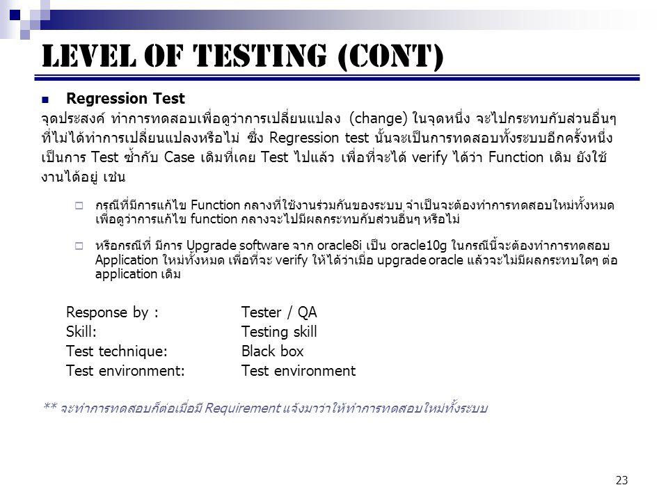 23 Regression Test จุดประสงค์ ทำการทดสอบเพื่อดูว่าการเปลี่ยนแปลง (change) ในจุดหนึ่ง จะไปกระทบกับส่วนอื่นๆ ที่ไม่ได้ทำการเปลี่ยนแปลงหรือไม่ ซึ่ง Regression test นั้นจะเป็นการทดสอบทั้งระบบอีกครั้งหนึ่ง เป็นการ Test ซ้ำกับ Case เดิมที่เคย Test ไปแล้ว เพื่อที่จะได้ verify ได้ว่า Function เดิม ยังใช้ งานได้อยู่ เช่น  กรณีที่มีการแก้ไข Function กลางที่ใช้งานร่วมกันของระบบ จำเป็นจะต้องทำการทดสอบใหม่ทั้งหมด เพื่อดูว่าการแก้ไข function กลางจะไปมีผลกระทบกับส่วนอื่นๆ หรือไม่  หรือกรณีที่ มีการ Upgrade software จาก oracle8i เป็น oracle10g ในกรณีนี้จะต้องทำการทดสอบ Application ใหม่ทั้งหมด เพื่อที่จะ verify ให้ได้ว่าเมื่อ upgrade oracle แล้วจะไม่มีผลกระทบใดๆ ต่อ application เดิม Response by : Tester / QA Skill:Testing skill Test technique:Black box Test environment:Test environment ** จะทำการทดสอบก็ต่อเมื่อมี Requirement แจ้งมาว่าให้ทำการทดสอบใหม่ทั้งระบบ LEVEL OF TESTING (cont)