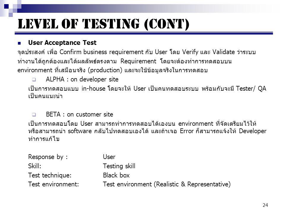 24 User Acceptance Test จุดประสงค์ เพื่อ Confirm business requirement กับ User โดย Verify และ Validate ว่าระบบ ทำงานได้ถูกต้องและได้ผลลัพธ์ตรงตาม Requirement โดยจะต้องทำการทดสอบบน environment ที่เสมือนจริง (production) และจะใช้ข้อมูลจริงในการทดสอบ  ALPHA : on developer site เป็นการทดสอบแบบ in-house โดยจะให้ User เป็นคนทดสอบระบบ พร้อมกับจะมี Tester/ QA เป็นคนแนะนำ  BETA : on customer site เป็นการทดสอบโดย User สามารถทำการทดสอบได้เองบน environment ที่จัดเตรียมไว้ให้ หรือสามารถนำ software กลับไปทดสอบเองได้ และถ้าเจอ Error ก็สามารถแจ้งให้ Developer ทำการแก้ไข Response by : User Skill:Testing skill Test technique:Black box Test environment:Test environment (Realistic & Representative) LEVEL OF TESTING (cont)