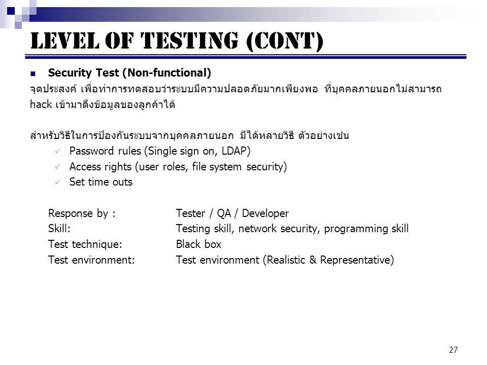 27 Security Test (Non-functional) จุดประสงค์ เพื่อทำการทดสอบว่าระบบมีความปลอดภัยมากเพียงพอ ที่บุคคลภายนอกไม่สามารถ hack เข้ามาดึงข้อมูลของลูกค้าได้ สำหรับวิธีในการป้องกันระบบจากบุคคลภายนอก มีได้หลายวิธี ตัวอย่างเช่น Password rules (Single sign on, LDAP) Access rights (user roles, file system security) Set time outs Response by : Tester / QA / Developer Skill:Testing skill, network security, programming skill Test technique:Black box Test environment:Test environment (Realistic & Representative) LEVEL OF TESTING (cont)