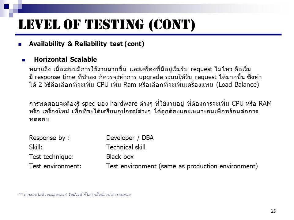 29 Availability & Reliability test (cont) Horizontal Scalable หมายถึง เมื่อระบบมีการใช้งานมากขึ้น และเครื่องที่มีอยู่เริ่มรับ request ไม่ไหว คือเริ่ม มี response time ที่ช้าลง ก็ควรจะทำการ upgrade ระบบให้รับ request ได้มากขึ้น ซึ่งทำ ได้ 2 วิธีคือเลือกที่จะเพิ่ม CPU เพิ่ม Ram หรือเลือกที่จะเพิ่มเครื่องแทน (Load Balance) การทดสอบจะต้องรู้ spec ของ hardware ต่างๆ ที่ใช้งานอยู่ ที่ต้องการจะเพิ่ม CPU หรือ RAM หรือ เครื่องใหม่ เพื่อที่จะได้เตรียมอุปกรณ์ต่างๆ ได้ถูกต้องและเหมาะสมเพื่อพร้อมต่อการ ทดสอบ Response by : Developer / DBA Skill:Technical skill Test technique:Black box Test environment:Test environment (same as production environment) ** ถ้าระบบไม่มี requirement ในส่วนนี้ ก็ไม่จำเป็นต้องทำการทดสอบ LEVEL OF TESTING (cont)