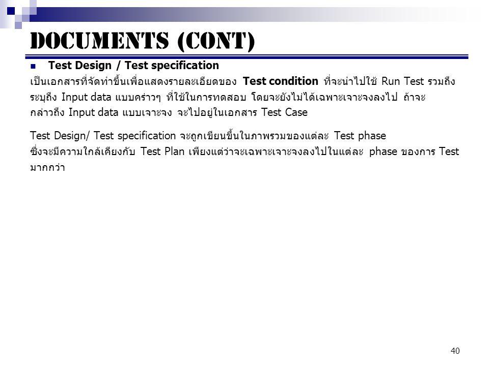 40 Documents (cont) Test Design / Test specification เป็นเอกสารที่จัดทำขึ้นเพื่อแสดงรายละเอียดของ Test condition ที่จะนำไปใช้ Run Test รวมถึง ระบุถึง Input data แบบคร่าวๆ ที่ใช้ในการทดสอบ โดยจะยังไม่ได้เฉพาะเจาะจงลงไป ถ้าจะ กล่าวถึง Input data แบบเจาะจง จะไปอยู่ในเอกสาร Test Case Test Design/ Test specification จะถูกเขียนขึ้นในภาพรวมของแต่ละ Test phase ซึ่งจะมีความใกล้เคียงกับ Test Plan เพียงแต่ว่าจะเฉพาะเจาะจงลงไปในแต่ละ phase ของการ Test มากกว่า