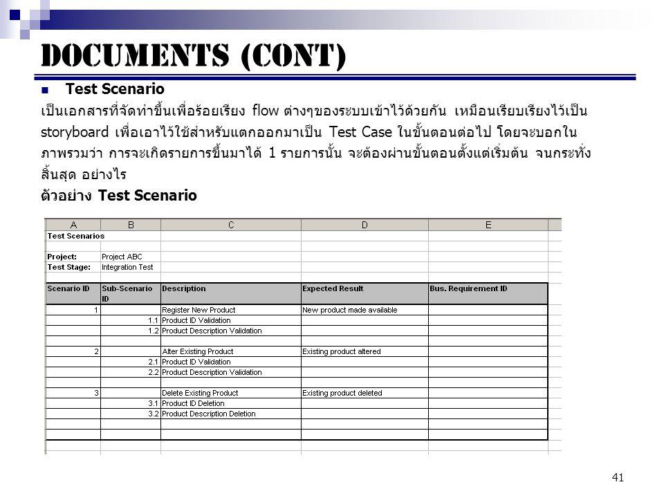 41 Documents (cont) Test Scenario เป็นเอกสารที่จัดทำขึ้นเพื่อร้อยเรียง flow ต่างๆของระบบเข้าไว้ด้วยกัน เหมือนเรียบเรียงไว้เป็น storyboard เพื่อเอาไว้ใช้สำหรับแตกออกมาเป็น Test Case ในขั้นตอนต่อไป โดยจะบอกใน ภาพรวมว่า การจะเกิดรายการขึ้นมาได้ 1 รายการนั้น จะต้องผ่านขั้นตอนตั้งแต่เริ่มต้น จนกระทั่ง สิ้นสุด อย่างไร ตัวอย่าง Test Scenario