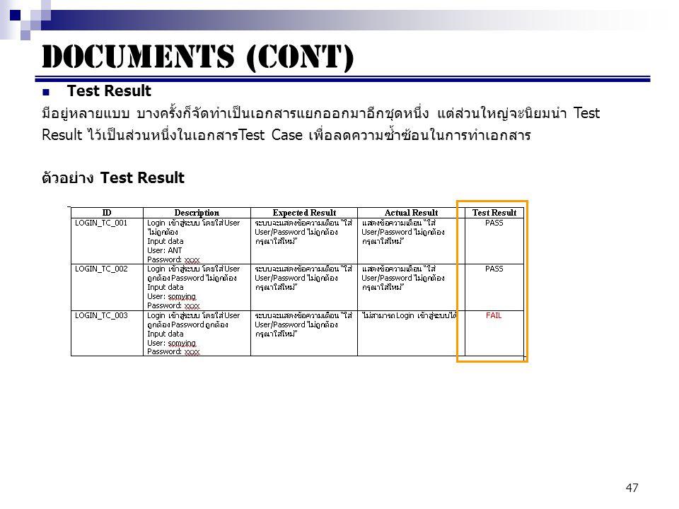 47 Documents (cont) Test Result มีอยู่หลายแบบ บางครั้งก็จัดทำเป็นเอกสารแยกออกมาอีกชุดหนึ่ง แต่ส่วนใหญ่จะนิยมนำ Test Result ไว้เป็นส่วนหนึ่งในเอกสารTest Case เพื่อลดความซ้ำซ้อนในการทำเอกสาร ตัวอย่าง Test Result