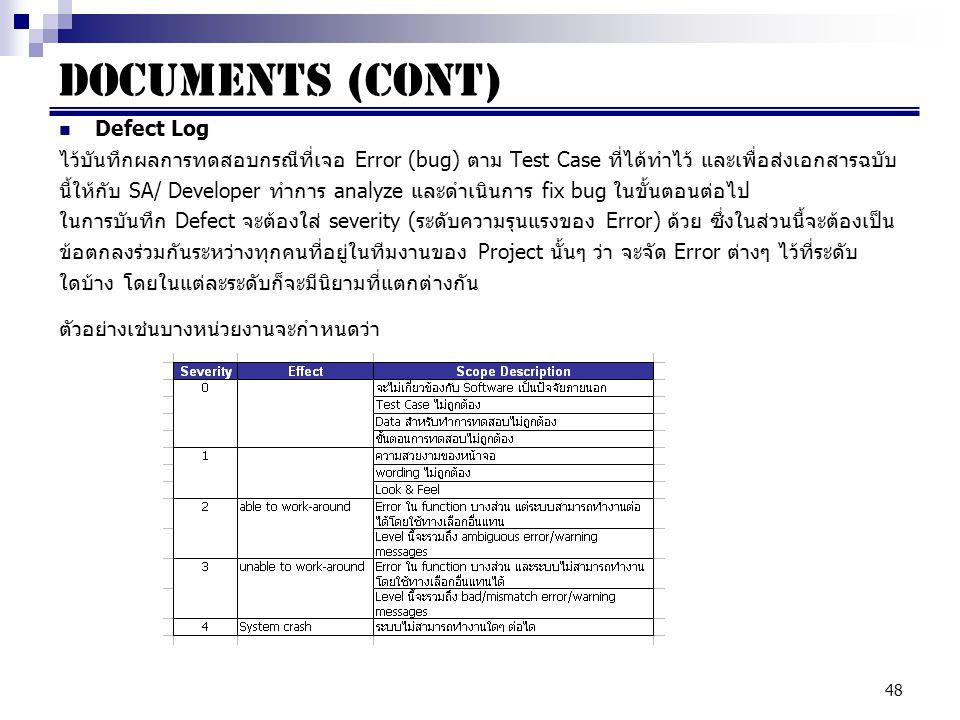 48 Documents (cont) Defect Log ไว้บันทึกผลการทดสอบกรณีที่เจอ Error (bug) ตาม Test Case ที่ได้ทำไว้ และเพื่อส่งเอกสารฉบับ นี้ให้กับ SA/ Developer ทำการ analyze และดำเนินการ fix bug ในขั้นตอนต่อไป ในการบันทึก Defect จะต้องใส่ severity (ระดับความรุนแรงของ Error) ด้วย ซึ่งในส่วนนี้จะต้องเป็น ข้อตกลงร่วมกันระหว่างทุกคนที่อยู่ในทีมงานของ Project นั้นๆ ว่า จะจัด Error ต่างๆ ไว้ที่ระดับ ใดบ้าง โดยในแต่ละระดับก็จะมีนิยามที่แตกต่างกัน ตัวอย่างเช่นบางหน่วยงานจะกำหนดว่า