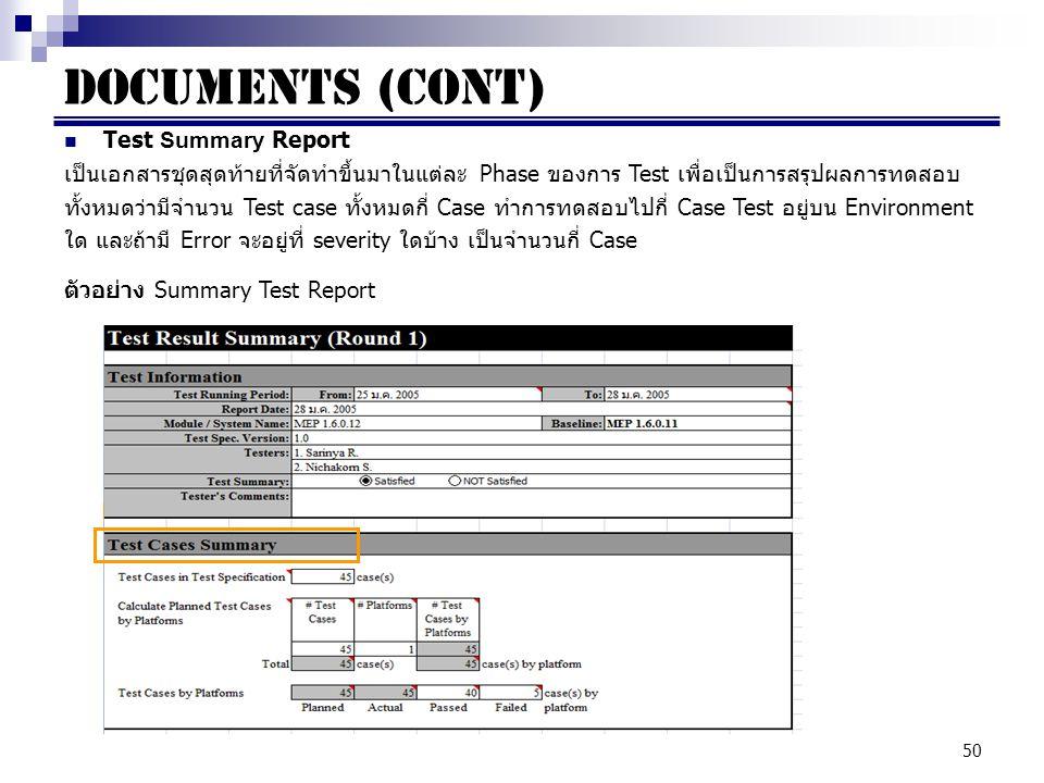 50 Documents (cont) Test Summary Report เป็นเอกสารชุดสุดท้ายที่จัดทำขึ้นมาในแต่ละ Phase ของการ Test เพื่อเป็นการสรุปผลการทดสอบ ทั้งหมดว่ามีจำนวน Test case ทั้งหมดกี่ Case ทำการทดสอบไปกี่ Case Test อยู่บน Environment ใด และถ้ามี Error จะอยู่ที่ severity ใดบ้าง เป็นจำนวนกี่ Case ตัวอย่าง Summary Test Report