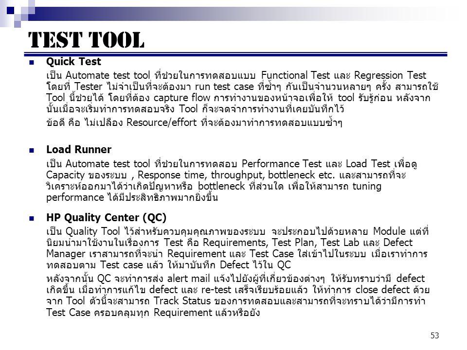 53 Test Tool Quick Test เป็น Automate test tool ที่ช่วยในการทดสอบแบบ Functional Test และ Regression Test โดยที่ Tester ไม่จำเป็นที่จะต้องมา run test case ที่ซ้ำๆ กันเป็นจำนวนหลายๆ ครั้ง สามารถใช้ Tool นี้ช่วยได้ โดยที่ต้อง capture flow การทำงานของหน้าจอเพื่อให้ tool รับรู้ก่อน หลังจาก นั้นเมื่อจะเริ่มทำการทดสอบจริง Tool ก็จะจดจำการทำงานที่เคยบันทึกไว้ ข้อดี คือ ไม่เปลือง Resource/effort ที่จะต้องมาทำการทดสอบแบบซ้ำๆ Load Runner เป็น Automate test tool ที่ช่วยในการทดสอบ Performance Test และ Load Test เพื่อดู Capacity ของระบบ, Response time, throughput, bottleneck etc.