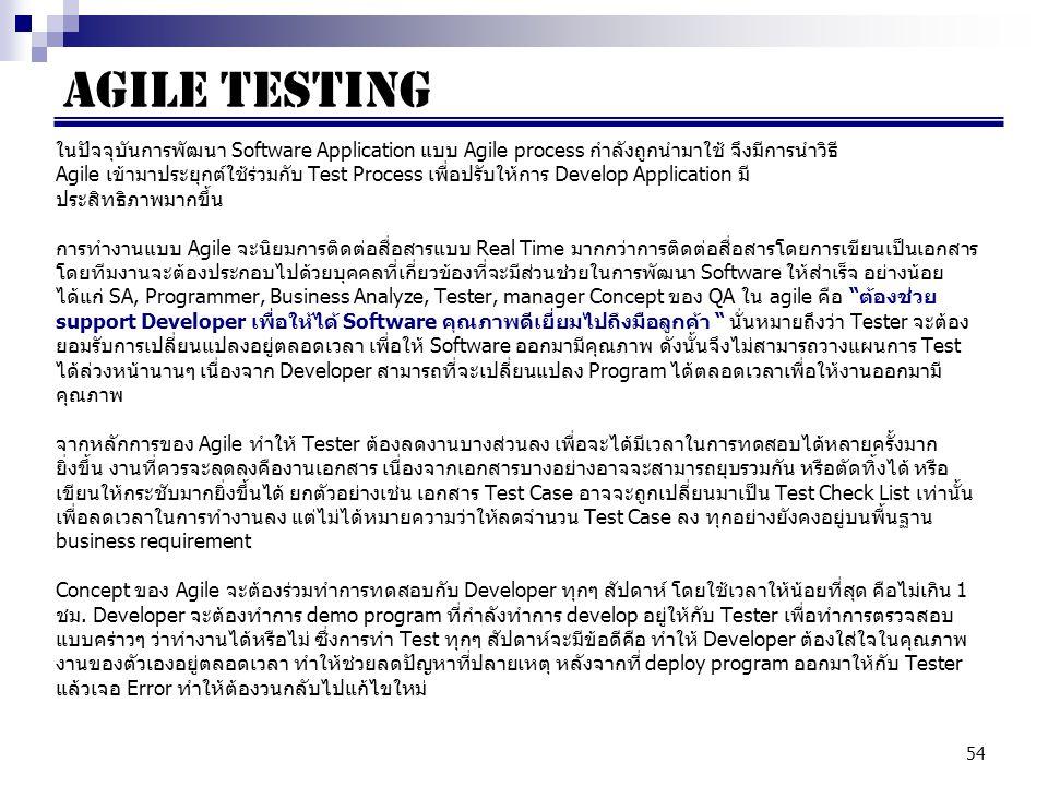 54 ในปัจจุบันการพัฒนา Software Application แบบ Agile process กำลังถูกนำมาใช้ จึงมีการนำวิธี Agile เข้ามาประยุกต์ใช้ร่วมกับ Test Process เพื่อปรับให้การ Develop Application มี ประสิทธิภาพมากขึ้น การทำงานแบบ Agile จะนิยมการติดต่อสื่อสารแบบ Real Time มากกว่าการติดต่อสื่อสารโดยการเขียนเป็นเอกสาร โดยทีมงานจะต้องประกอบไปด้วยบุคคลที่เกี่ยวข้องที่จะมีส่วนช่วยในการพัฒนา Software ให้สำเร็จ อย่างน้อย ได้แก่ SA, Programmer, Business Analyze, Tester, manager Concept ของ QA ใน agile คือ ต้องช่วย support Developer เพื่อให้ได้ Software คุณภาพดีเยี่ยมไปถึงมือลูกค้า นั่นหมายถึงว่า Tester จะต้อง ยอมรับการเปลี่ยนแปลงอยู่ตลอดเวลา เพื่อให้ Software ออกมามีคุณภาพ ดังนั้นจึงไม่สามารถวางแผนการ Test ได้ล่วงหน้านานๆ เนื่องจาก Developer สามารถที่จะเปลี่ยนแปลง Program ได้ตลอดเวลาเพื่อให้งานออกมามี คุณภาพ จากหลักการของ Agile ทำให้ Tester ต้องลดงานบางส่วนลง เพื่อจะได้มีเวลาในการทดสอบได้หลายครั้งมาก ยิ่งขึ้น งานที่ควรจะลดลงคืองานเอกสาร เนื่องจากเอกสารบางอย่างอาจจะสามารถยุบรวมกัน หรือตัดทิ้งได้ หรือ เขียนให้กระชับมากยิ่งขึ้นได้ ยกตัวอย่างเช่น เอกสาร Test Case อาจจะถูกเปลี่ยนมาเป็น Test Check List เท่านั้น เพื่อลดเวลาในการทำงานลง แต่ไม่ได้หมายความว่าให้ลดจำนวน Test Case ลง ทุกอย่างยังคงอยู่บนพื้นฐาน business requirement Concept ของ Agile จะต้องร่วมทำการทดสอบกับ Developer ทุกๆ สัปดาห์ โดยใช้เวลาให้น้อยที่สุด คือไม่เกิน 1 ชม.