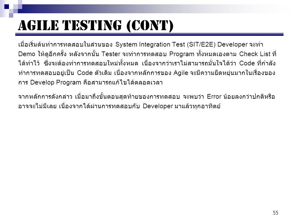 55 เมื่อเริ่มต้นทำการทดสอบในส่วนของ System Integration Test (SIT/E2E) Developer จะทำ Demo ให้ดูอีกครั้ง หลังจากนั้น Tester จะทำการทดสอบ Program ทั้งหมดเองตาม Check List ที่ ได้ทำไว้ ซึ่งจะต้องทำการทดสอบใหม่ทั้งหมด เนื่องจากว่าเราไม่สามารถมั่นใจได้ว่า Code ที่กำลัง ทำการทดสอบอยู่เป็น Code ตัวเดิม เนื่องจากหลักการของ Agile จะมีความยืดหยุ่นมากในเรื่องของ การ Develop Program คือสามารถแก้ไขได้ตลอดเวลา จากหลักการดังกล่าว เมื่อมาถึงขั้นตอนสุดท้ายของการทดสอบ จะพบว่า Error น้อยลงกว่าปกติหรือ อาจจะไม่มีเลย เนื่องจากได้ผ่านการทดสอบกับ Developer มาแล้วทุกอาทิตย์ AGILE Testing (cont)