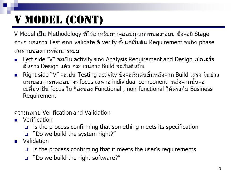 9 V Model เป็น Methodology ที่ไว้สำหรับตรวจสอบคุณภาพของระบบ ซึ่งจะมี Stage ต่างๆ ของการ Test คอย validate & verify ตั้งแต่เริ่มต้น Requirement จนถึง phase สุดท้ายของการพัฒนาระบบ Left side V จะเป็น activity ของ Analysis Requirement and Design เมื่อเสร็จ สิ้นการ Design แล้ว กระบวนการ Build จะเริ่มต้นขึ้น Right side V จะเป็น Testing activity ซึ่งจะเริ่มต้นขึ้นหลังจาก Build เสร็จ ในช่วง แรกของการทดสอบ จะ focus เฉพาะ individual component หลังจากนั้นจะ เปลี่ยนเป็น focus ในเรื่องของ Functional, non-functional ให้ตรงกับ Business Requirement ความหมาย Verification and Validation Verification  is the process confirming that something meets its specification  Do we build the system right? Validation  is the process confirming that it meets the user's requirements  Do we build the right software? V MODEL (CONT)