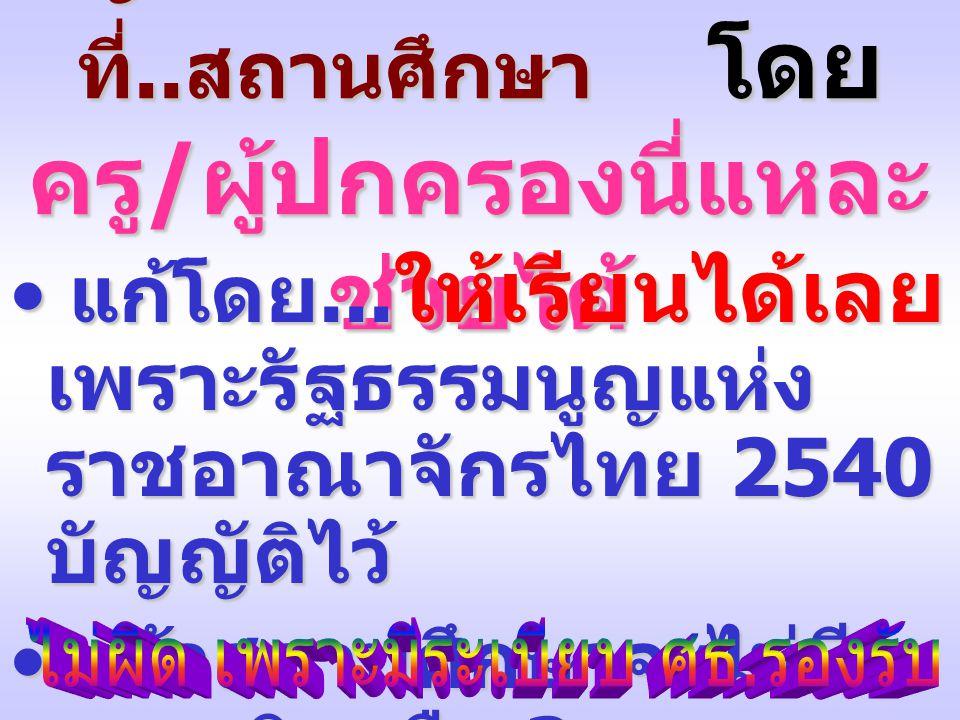 ปัญหานี้เมื่อเกิดได้ ก็แก้ได้ ที่.. สถานศึกษา โดย ครู / ผู้ปกครองนี่แหละ ช่วยได้ แก้โดย... ให้เรียนได้เลย เพราะรัฐธรรมนูญแห่ง ราชอาณาจักรไทย 2540 บัญญ