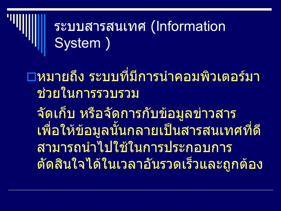 ระบบสารสนเทศ (Information System )  หมายถึง ระบบที่มีการนำคอมพิวเตอร์มา ช่วยในการรวบรวม จัดเก็บ หรือจัดการกับข้อมูลข่าวสาร เพื่อให้ข้อมูลนั้นกลายเป็นสารสนเทศที่ดี สามารถนำไปใช้ในการประกอบการ ตัดสินใจได้ในเวลาอันรวดเร็วและถูกต้อง
