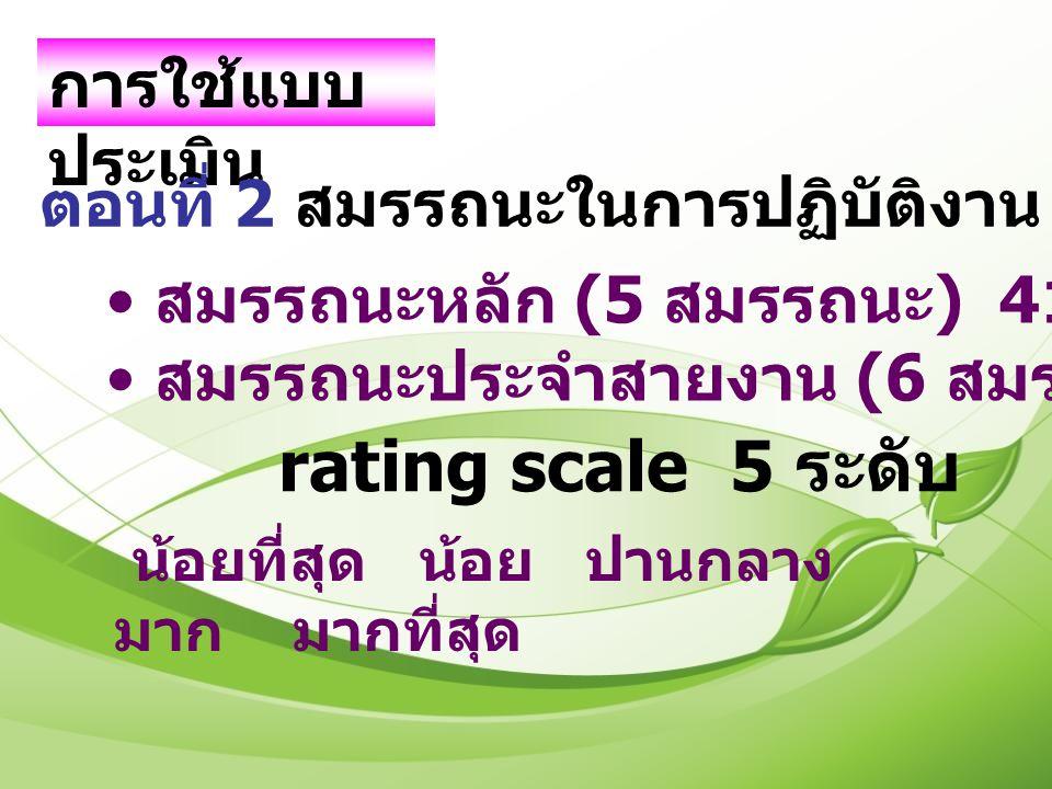 การใช้แบบ ประเมิน ตอนที่ 2 สมรรถนะในการปฏิบัติงาน 100 ข้อรายการ สมรรถนะหลัก (5 สมรรถนะ ) 41 ข้อ สมรรถนะประจำสายงาน (6 สมรรถนะ ) 59 ข้อ rating scale 5