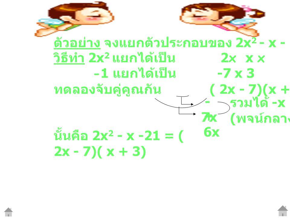ตัวอย่าง จงแยกตัวประกอบของ 2x 2 - x - 21 วิธีทำ 2x 2 แยกได้เป็น 2x x x -1 แยกได้เป็น -7 x 3 ทดลองจับคู่คูณกัน ( 2x - 7)(x + 3) - 7x +6x+6x รวมได้ -x (