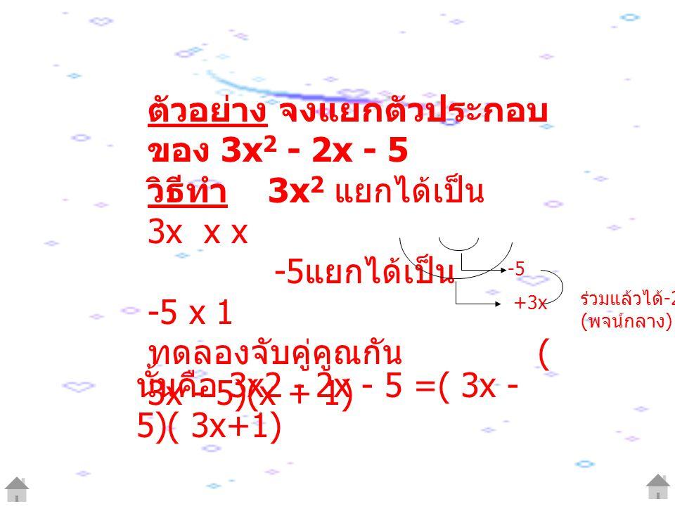 ตัวอย่าง จงแยกตัวประกอบ ของ 3x 2 - 2x - 5 วิธีทำ 3x 2 แยกได้เป็น 3x x x -5 แยกได้เป็น -5 x 1 ทดลองจับคู่คูณกัน ( 3x - 5)(x + 1) -5 +3x ร่วมแล้วได้ -2x ( พจน์กลาง ) นั้นคือ 3x2 - 2x - 5 =( 3x - 5)( 3x+1)