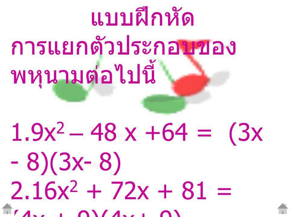 แบบฝึกหัด การแยกตัวประกอบของ พหุนามต่อไปนี้ 1.9x 2 – 48 x +64 = (3x - 8)(3x- 8) 2.16x 2 + 72x + 81 = (4x + 9)(4x+ 9) 3.