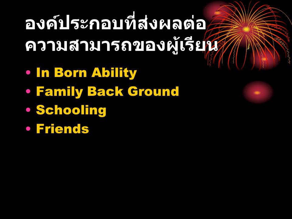 องค์ประกอบที่ส่งผลต่อ ความสามารถของผู้เรียน In Born Ability Family Back Ground Schooling Friends