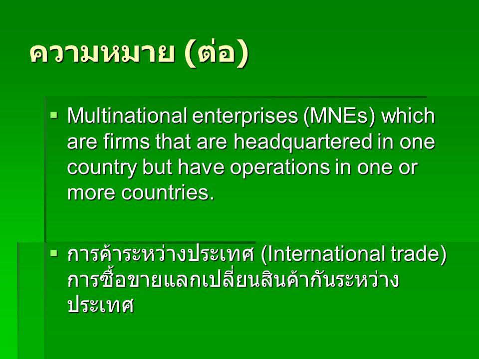 ความหมาย ( ต่อ )  Multinational enterprises (MNEs) which are firms that are headquartered in one country but have operations in one or more countries.