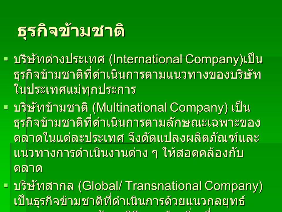 ธุรกิจข้ามชาติ  บริษัทต่างประเทศ (International Company) เป็น ธุรกิจข้ามชาติที่ดำเนินการตามแนวทางของบริษัท ในประเทศแม่ทุกประการ  บริษัทข้ามชาติ (Multinational Company) เป็น ธุรกิจข้ามชาติที่ดำเนินการตามลักษณะเฉพาะของ ตลาดในแต่ละประเทศ จึงดัดแปลงผลิตภัณฑ์และ แนวทางการดำเนินงานต่าง ๆ ให้สอดคล้องกับ ตลาด  บริษัทสากล (Global/ Transnational Company) เป็นธุรกิจข้ามชาติที่ดำเนินการด้วยแนวกลยุทธ์ สากลผสมผสานกับกลวิธีแบบท้องถิ่น ซึ่งวาง นโยบายการดำเนินงานร่วมในลักษณะเป็นกลุ่ม ตลาดแห่งภูมิภาค หรือใช้นโยบายสากลเช่นเดียวกัน กับทุกตลาดในโลก