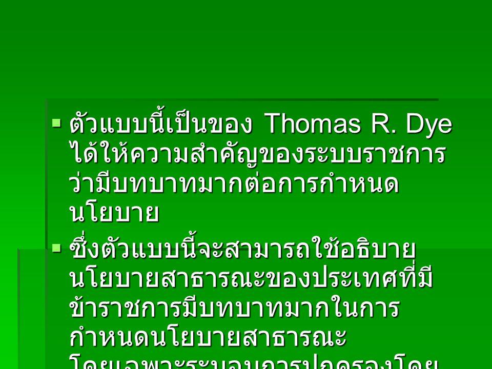  ตัวแบบนี้เป็นของ Thomas R. Dye ได้ให้ความสำคัญของระบบราชการ ว่ามีบทบาทมากต่อการกำหนด นโยบาย  ซึ่งตัวแบบนี้จะสามารถใช้อธิบาย นโยบายสาธารณะของประเทศท