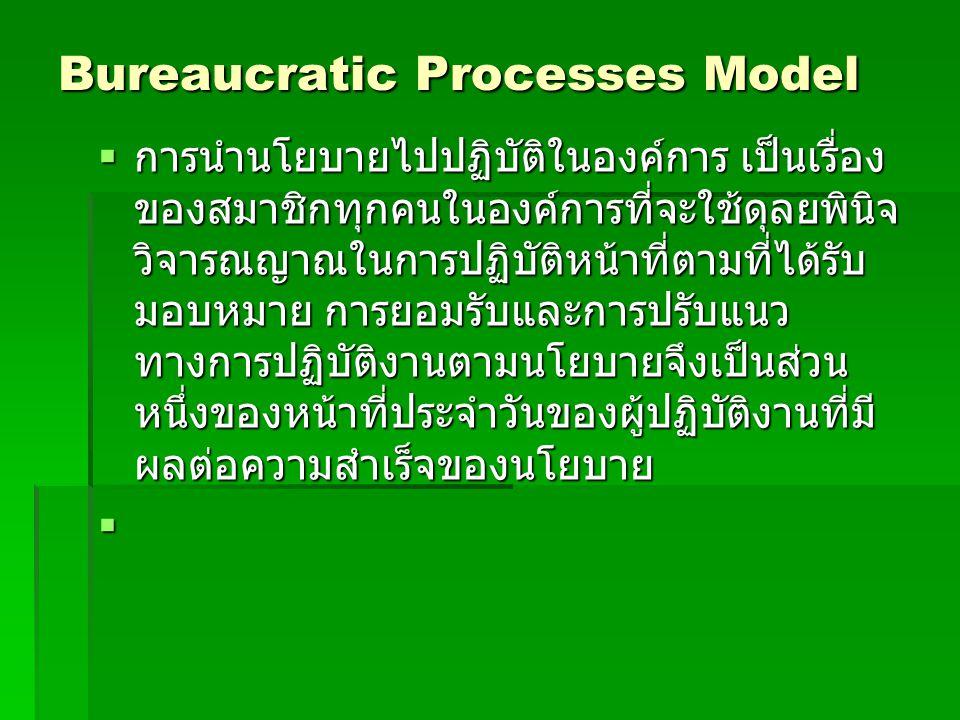 Bureaucratic Processes Model  การนำนโยบายไปปฏิบัติในองค์การ เป็นเรื่อง ของสมาชิกทุกคนในองค์การที่จะใช้ดุลยพินิจ วิจารณญาณในการปฏิบัติหน้าที่ตามที่ได้