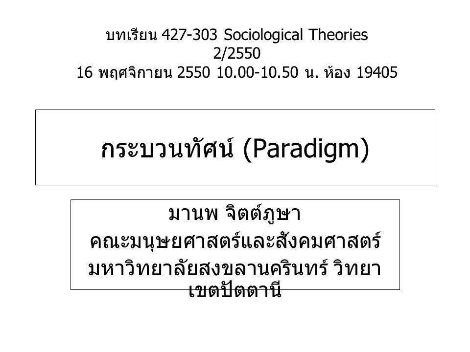 กระบวนทัศน์ (Paradigm) มานพ จิตต์ภูษา คณะมนุษยศาสตร์และสังคมศาสตร์ มหาวิทยาลัยสงขลานครินทร์ วิทยา เขตปัตตานี บทเรียน 427-303 Sociological Theories 2/2