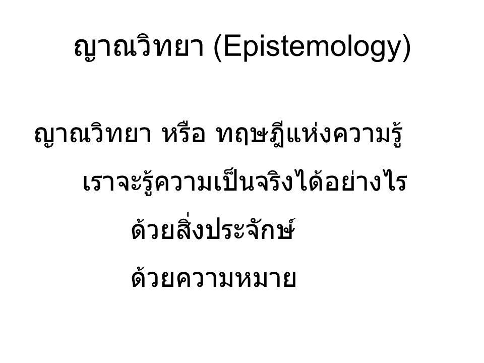 ญาณวิทยา (Epistemology) ญาณวิทยา หรือ ทฤษฎีแห่งความรู้ เราจะรู้ความเป็นจริงได้อย่างไร ด้วยสิ่งประจักษ์ ด้วยความหมาย