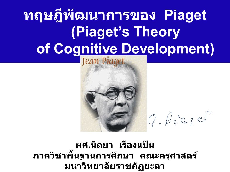 ทฤษฎีพัฒนาการของ Piaget (Piaget's Theory of Cognitive Development) ผศ. นิตยา เรืองแป้น ภาควิชาพื้นฐานการศึกษา คณะครุศาสตร์ มหาวิทยาลัยราชภัฏยะลา