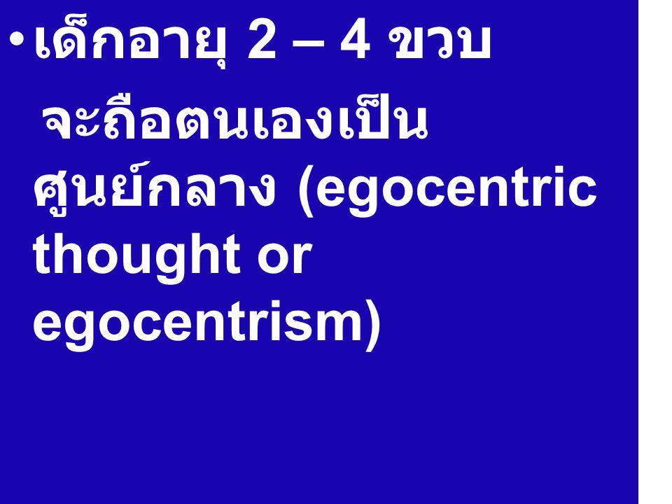 เด็กอายุ 2 – 4 ขวบ จะถือตนเองเป็น ศูนย์กลาง (egocentric thought or egocentrism)