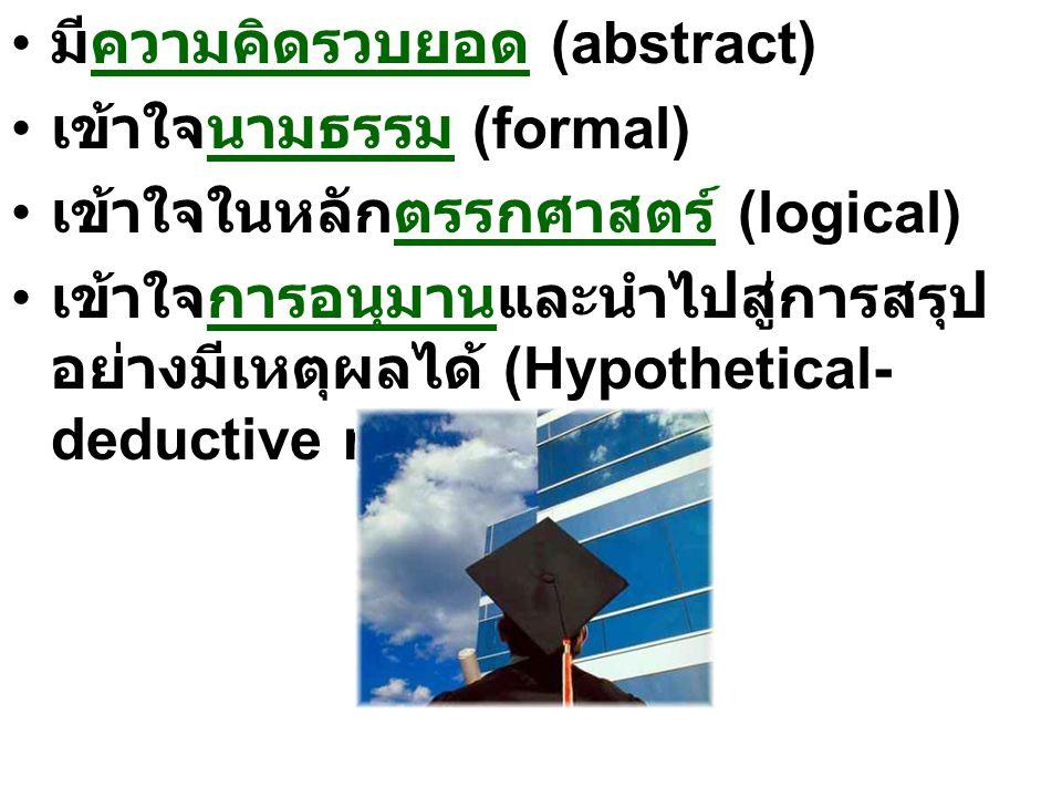 มีความคิดรวบยอด (abstract) เข้าใจนามธรรม (formal) เข้าใจในหลักตรรกศาสตร์ (logical) เข้าใจการอนุมานและนำไปสู่การสรุป อย่างมีเหตุผลได้ (Hypothetical- deductive reasoning)