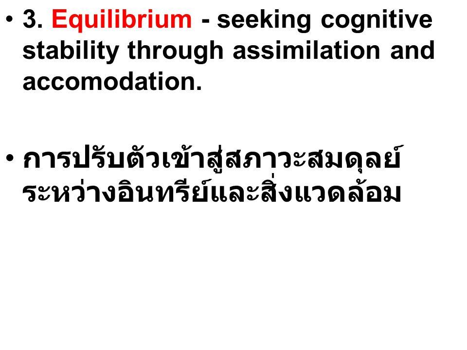3. Equilibrium - seeking cognitive stability through assimilation and accomodation. การปรับตัวเข้าสู่สภาวะสมดุลย์ ระหว่างอินทรีย์และสิ่งแวดล้อม