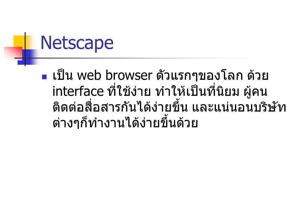 Netscape เป็น web browser ตัวแรกๆของโลก ด้วย interface ที่ใช้ง่าย ทำให้เป็นที่นิยม ผู้คน ติดต่อสื่อสารกันได้ง่ายขึ้น และแน่นอนบริษัท ต่างๆก็ทำงานได้ง่