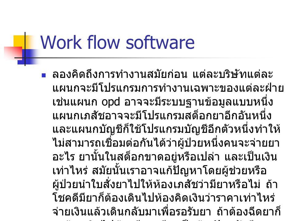 Work flow software ลองคิดถึงการทำงานสมัยก่อน แต่ละบริษัทแต่ละ แผนกจะมีโปรแกรมการทำงานเฉพาะของแต่ละฝ่าย เช่นแผนก opd อาจจะมีระบบฐานข้อมูลแบบหนึ่ง แผนกเ