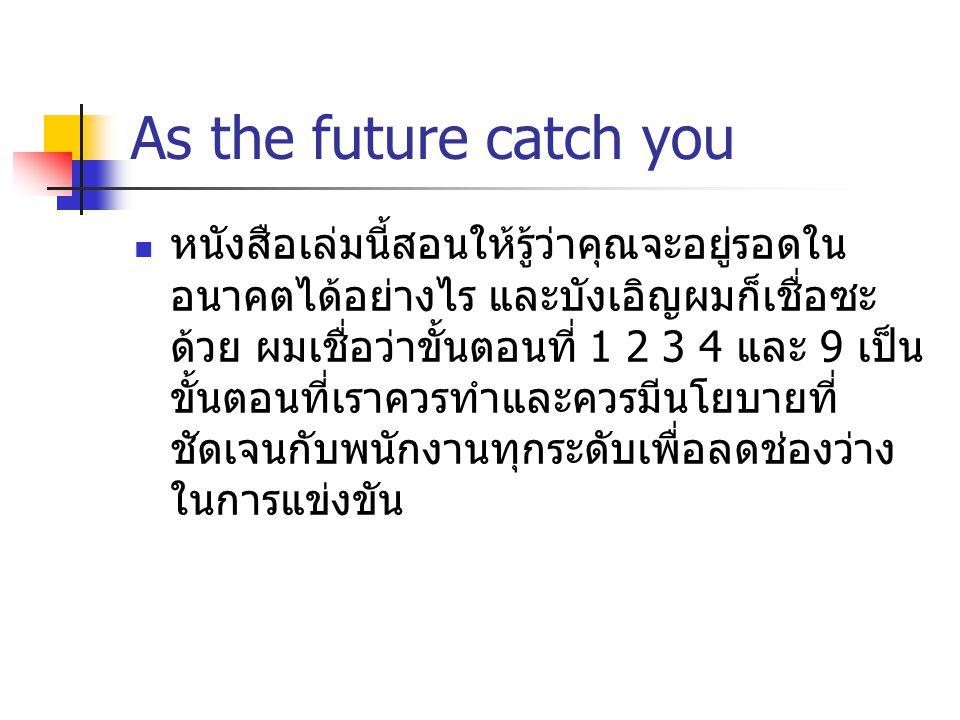 As the future catch you หนังสือเล่มนี้สอนให้รู้ว่าคุณจะอยู่รอดใน อนาคตได้อย่างไร และบังเอิญผมก็เชื่อซะ ด้วย ผมเชื่อว่าขั้นตอนที่ 1 2 3 4 และ 9 เป็น ขั