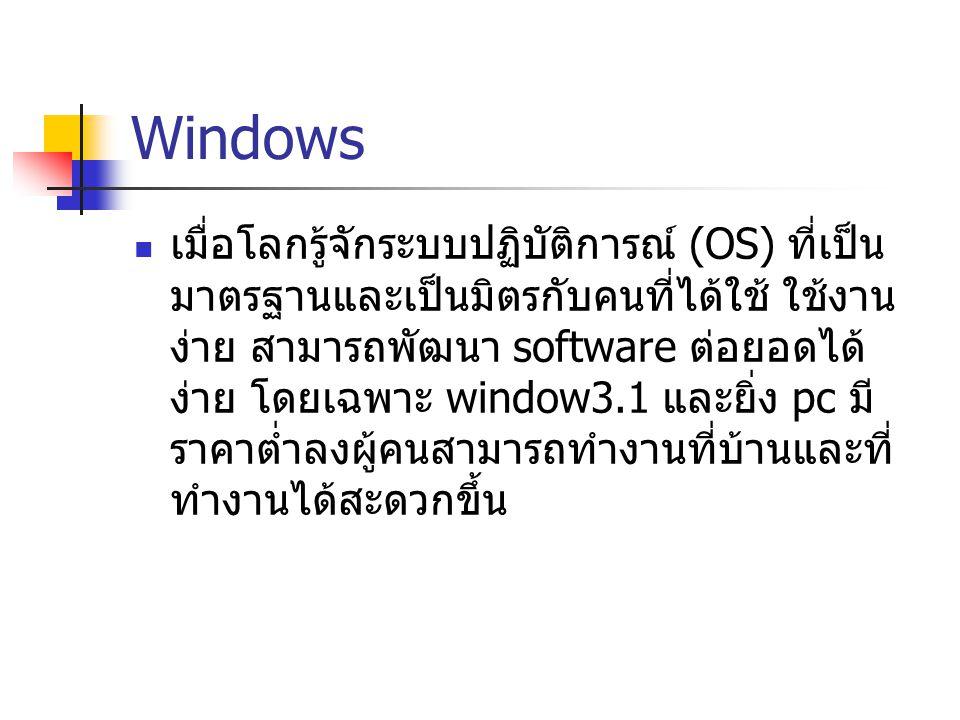 Windows เมื่อโลกรู้จักระบบปฏิบัติการณ์ (OS) ที่เป็น มาตรฐานและเป็นมิตรกับคนที่ได้ใช้ ใช้งาน ง่าย สามารถพัฒนา software ต่อยอดได้ ง่าย โดยเฉพาะ window3.