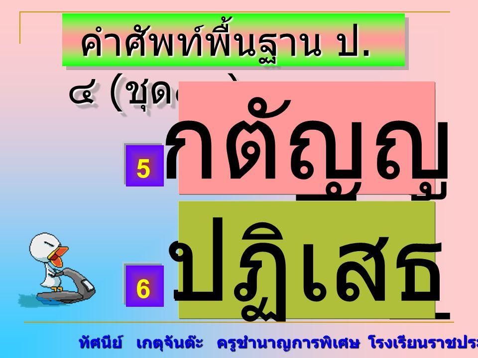 ทัศนีย์ เกตุจันต๊ะ ครูชำนาญการพิเศษ โรงเรียนราชประชานุเคราะห์ ๑๕ คำศัพท์พื้นฐาน ป. ๔ ( ชุด๑๓ ) คำศัพท์พื้นฐาน ป. ๔ ( ชุด๑๓ ) กตั _ ญู ปฏิเส _ 5 6 กตัญ