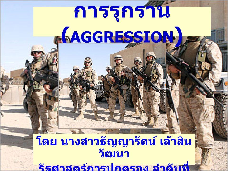 การรุกราน ( AGGRESSION ) โดย นางสาวธัญญารัตน์ เล้าสิน วัฒนา รัฐศาสตร์การปกครอง ลำดับที่ 82