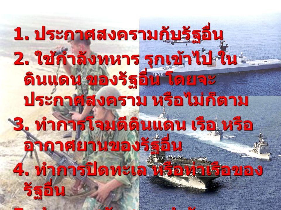 1. ประกาศสงครามกับรัฐอื่น 2. ใช้กำลังทหาร รุกเข้าไป ใน ดินแดน ของรัฐอื่น โดยจะ ประกาศสงคราม หรือไม่ก็ตาม 3. ทำการโจมตีดินแดน เรือ หรือ อากาศยานของรัฐอ