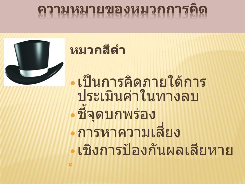 หมวกสีดำ เป็นการคิดภายใต้การ ประเมินค่าในทางลบ ชี้จุดบกพร่อง การหาความเสี่ยง เชิงการป้องกันผลเสียหาย